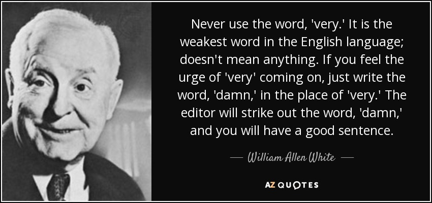 Never use the word, 'very.' It is the weakest word in the English language; doesn't mean anything. If you feel the urge of 'very' coming on, just write the word, 'damn,' in the place of 'very.' The editor will strike out the word, 'damn,' and you will have a good sentence. - William Allen White