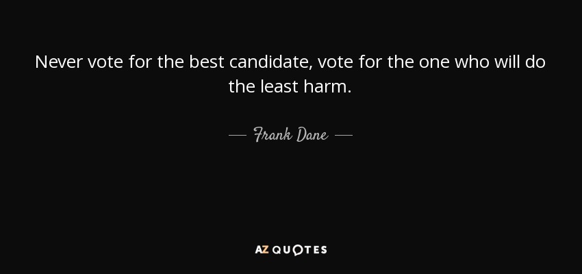 Never vote for the best candidate, vote for the one who will do the least harm. - Frank Dane