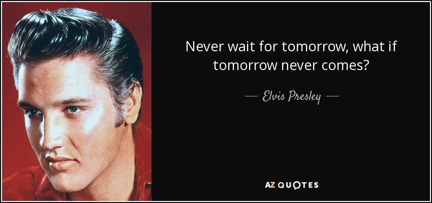 Elvis Presley Quote Never Wait For Tomorrow What If Tomorrow Never