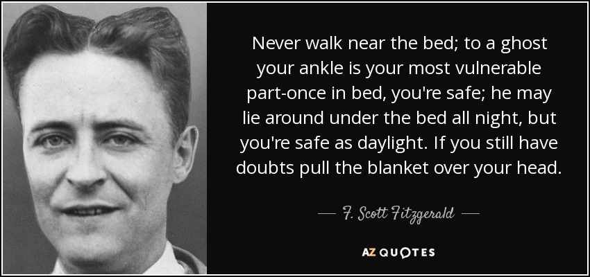 Never walk near the bed; to a ghost your ankle is your most vulnerable part-once in bed, you're safe; he may lie around under the bed all night, but you're safe as daylight. If you still have doubts pull the blanket over your head. - F. Scott Fitzgerald