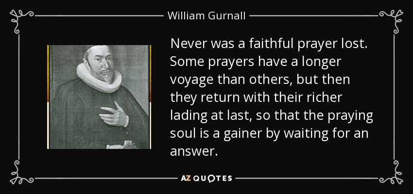 Never was a faithful prayer lost. Some prayers have a longer voyage than others, but then they return with their richer lading at last, so that the praying soul is a gainer by waiting for an answer. - William Gurnall
