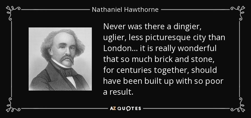 Never was there a dingier, uglier, less picturesque city than London ... it is really wonderful that so much brick and stone, for centuries together, should have been built up with so poor a result. - Nathaniel Hawthorne
