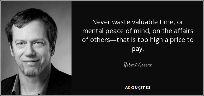 Never waste valuable time, or mental peace of mind, on the affairs of others—that is too high a price to pay. - Robert Greene