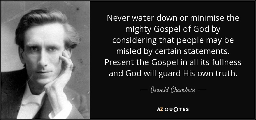 Never water down or minimise the mighty Gospel of God by considering that people may be misled by certain statements. Present the Gospel in all its fullness and God will guard His own truth. - Oswald Chambers