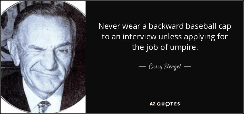 Never wear a backward baseball cap to an interview unless applying for the job of umpire. - Casey Stengel