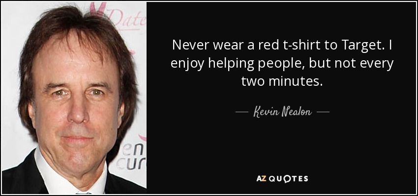 Never wear a red t-shirt to Target. I enjoy helping people, but not every two minutes. - Kevin Nealon