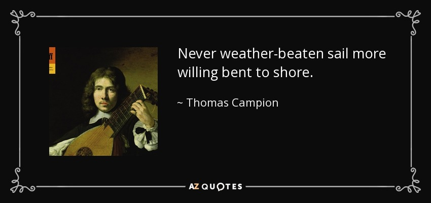 Never weather-beaten sail more willing bent to shore. - Thomas Campion