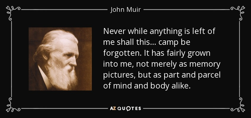 Never while anything is left of me shall this... camp be forgotten. It has fairly grown into me, not merely as memory pictures, but as part and parcel of mind and body alike. - John Muir