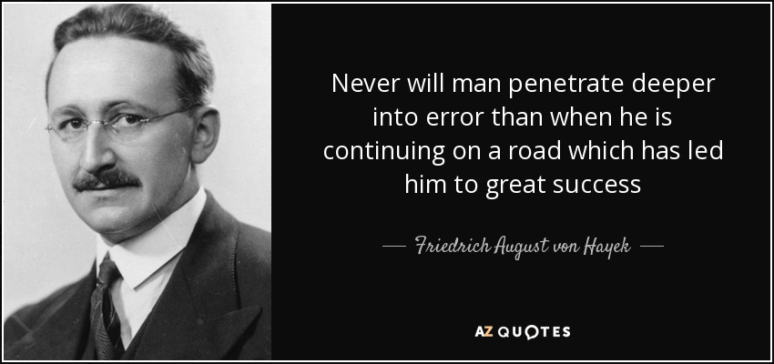 Never will man penetrate deeper into error than when he is continuing on a road which has led him to great success - Friedrich August von Hayek