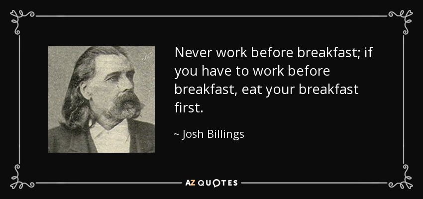 Never work before breakfast; if you have to work before breakfast, eat your breakfast first. - Josh Billings