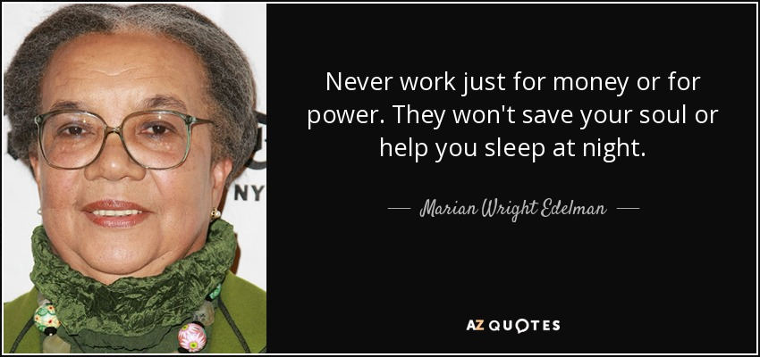 Never work just for money or for power. They won't save your soul or help you sleep at night. - Marian Wright Edelman