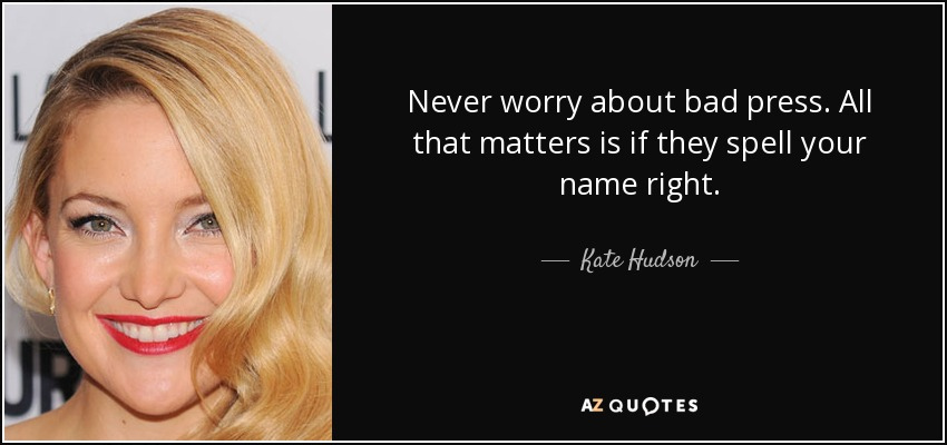 Never worry about bad press. All that matters is if they spell your name right. - Kate Hudson