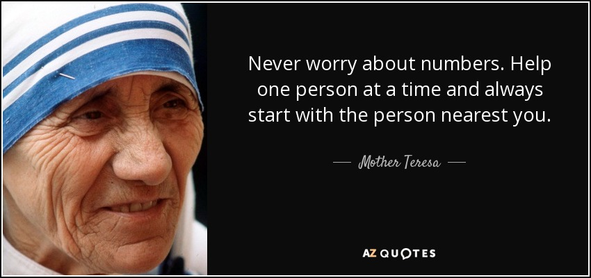 Never worry about numbers. Help one person at a time and always start with the person nearest you. - Mother Teresa