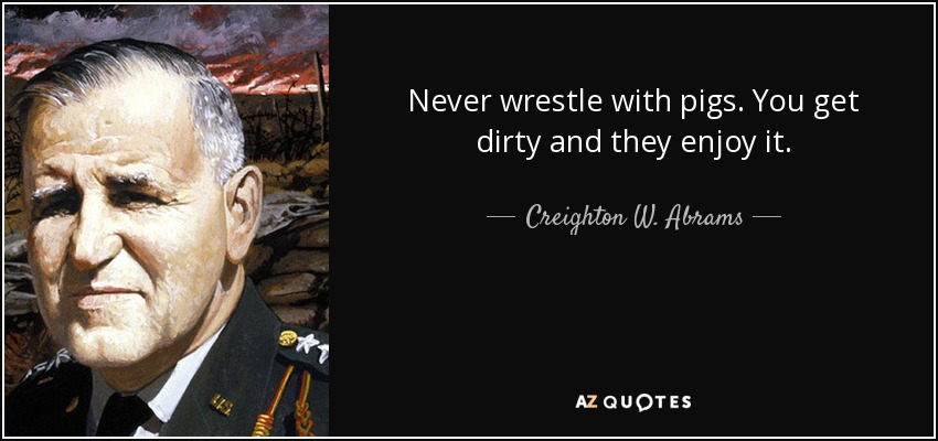 Never wrestle with pigs. You get dirty and they enjoy it. - Creighton W. Abrams, Jr.