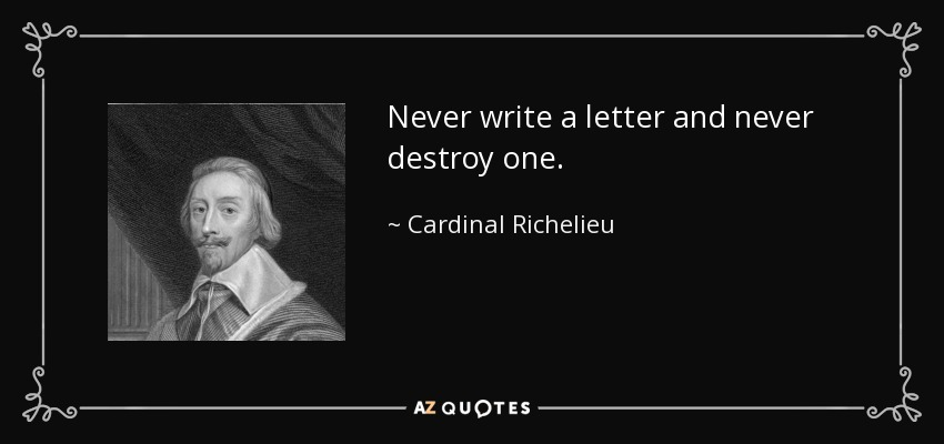 Never write a letter and never destroy one. - Cardinal Richelieu
