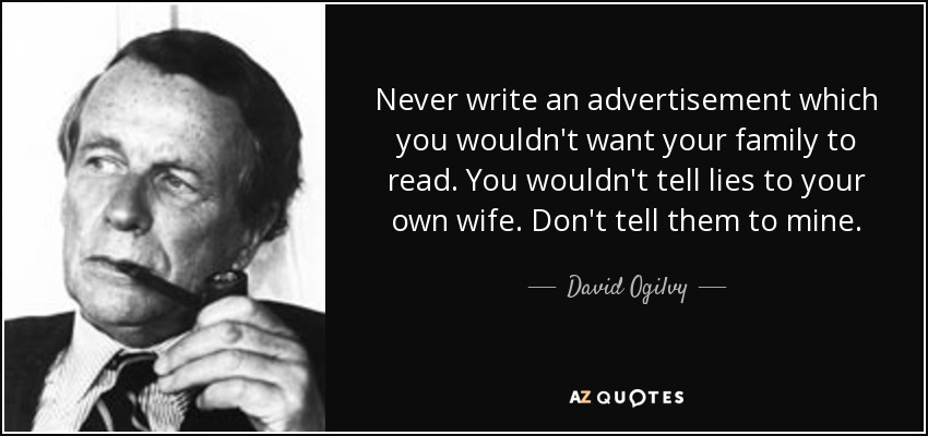 Never write an advertisement which you wouldn't want your family to read. You wouldn't tell lies to your own wife. Don't tell them to mine. - David Ogilvy