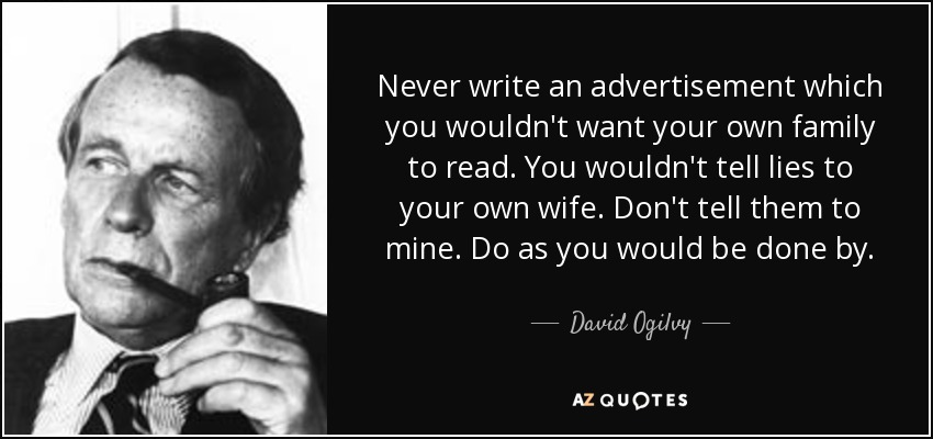 Never write an advertisement which you wouldn't want your own family to read. You wouldn't tell lies to your own wife. Don't tell them to mine. Do as you would be done by. - David Ogilvy