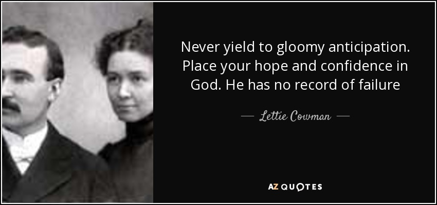 Never yield to gloomy anticipation. Place your hope and confidence in God. He has no record of failure - Lettie Cowman