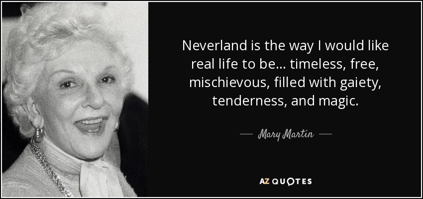 Neverland is the way I would like real life to be ... timeless, free, mischievous, filled with gaiety, tenderness, and magic. - Mary Martin