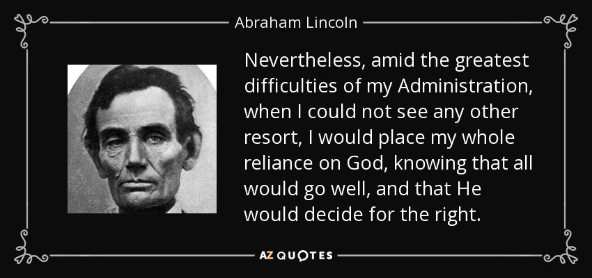 Nevertheless, amid the greatest difficulties of my Administration, when I could not see any other resort, I would place my whole reliance on God, knowing that all would go well, and that He would decide for the right. - Abraham Lincoln