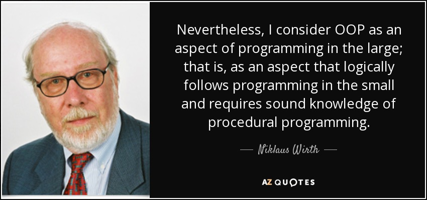 Nevertheless, I consider OOP as an aspect of programming in the large; that is, as an aspect that logically follows programming in the small and requires sound knowledge of procedural programming. - Niklaus Wirth