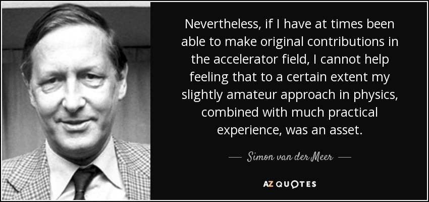 Nevertheless, if I have at times been able to make original contributions in the accelerator field, I cannot help feeling that to a certain extent my slightly amateur approach in physics, combined with much practical experience, was an asset. - Simon van der Meer