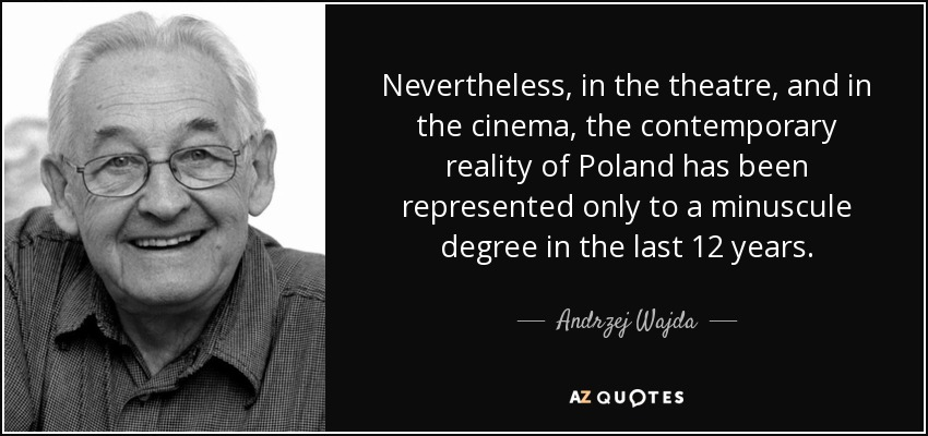 Nevertheless, in the theatre, and in the cinema, the contemporary reality of Poland has been represented only to a minuscule degree in the last 12 years. - Andrzej Wajda