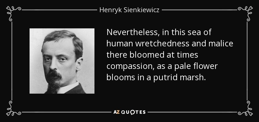 Nevertheless, in this sea of human wretchedness and malice there bloomed at times compassion, as a pale flower blooms in a putrid marsh. - Henryk Sienkiewicz