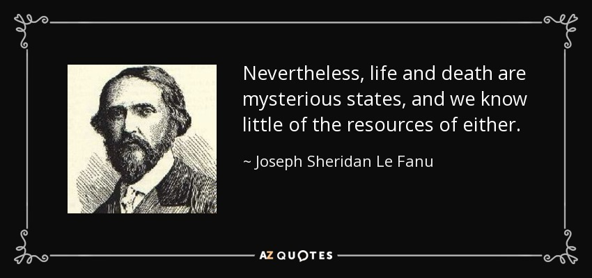 Nevertheless, life and death are mysterious states, and we know little of the resources of either. - Joseph Sheridan Le Fanu