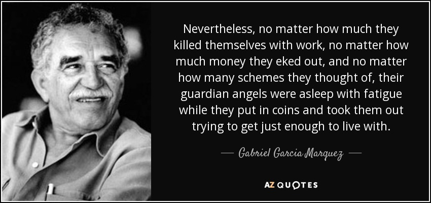Nevertheless, no matter how much they killed themselves with work, no matter how much money they eked out, and no matter how many schemes they thought of, their guardian angels were asleep with fatigue while they put in coins and took them out trying to get just enough to live with. - Gabriel Garcia Marquez