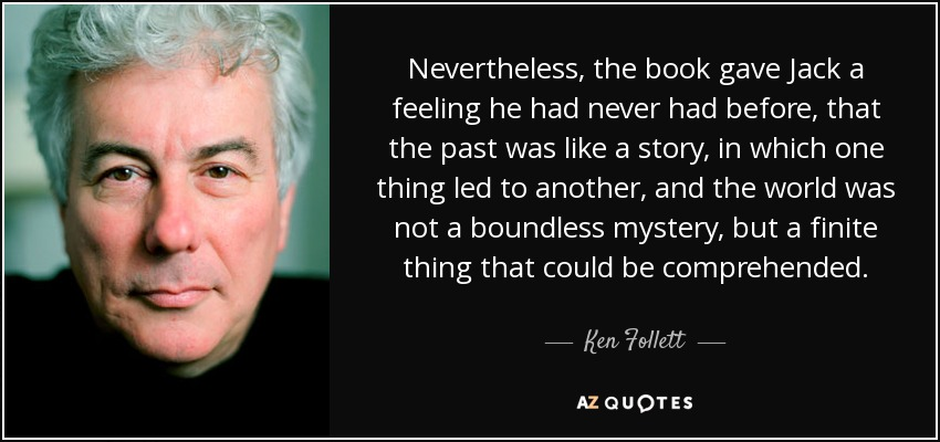 Nevertheless, the book gave Jack a feeling he had never had before, that the past was like a story, in which one thing led to another, and the world was not a boundless mystery, but a finite thing that could be comprehended. - Ken Follett