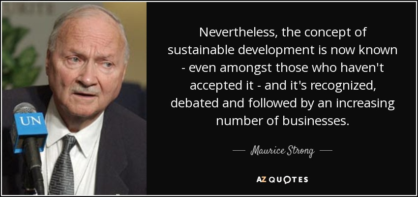 Nevertheless, the concept of sustainable development is now known - even amongst those who haven't accepted it - and it's recognized, debated and followed by an increasing number of businesses. - Maurice Strong