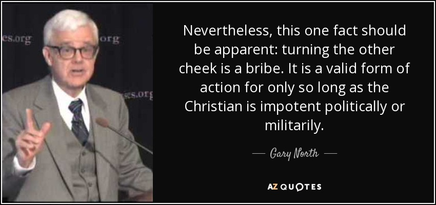 Nevertheless, this one fact should be apparent: turning the other cheek is a bribe. It is a valid form of action for only so long as the Christian is impotent politically or militarily. - Gary North