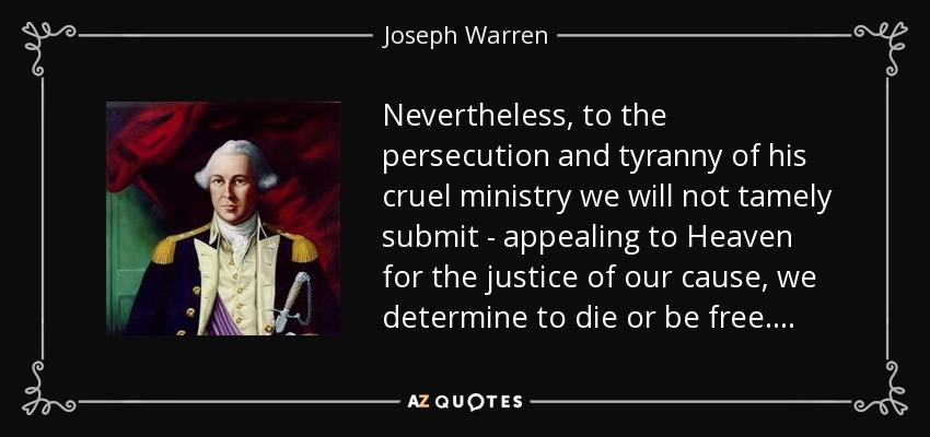 Nevertheless, to the persecution and tyranny of his cruel ministry we will not tamely submit - appealing to Heaven for the justice of our cause, we determine to die or be free . . . . - Joseph Warren