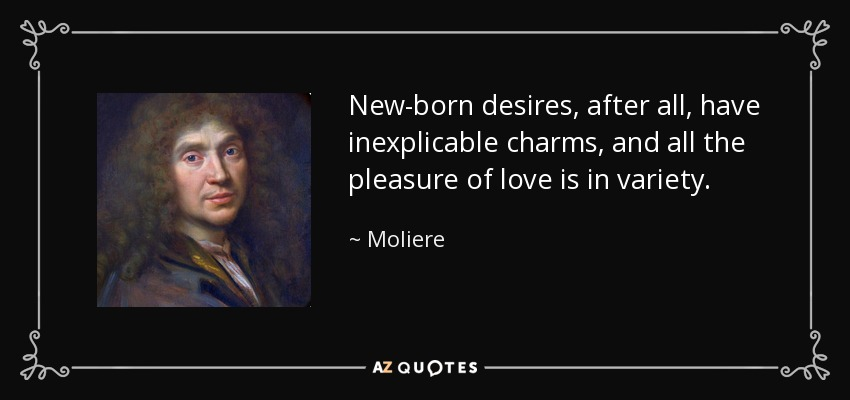New-born desires, after all, have inexplicable charms, and all the pleasure of love is in variety. - Moliere