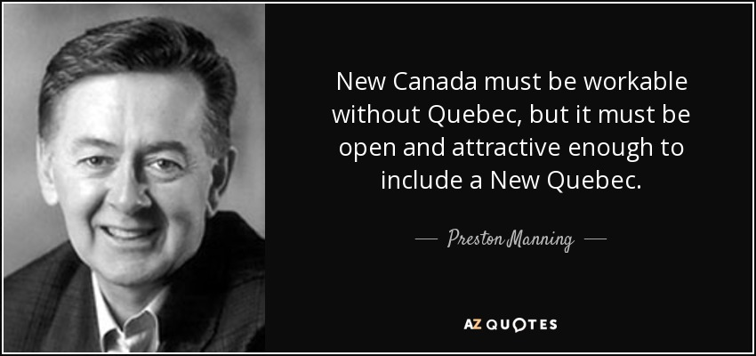 New Canada must be workable without Quebec, but it must be open and attractive enough to include a New Quebec. - Preston Manning