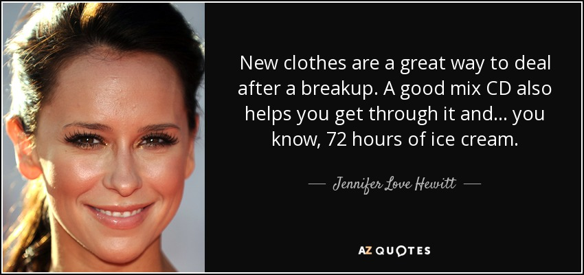 New clothes are a great way to deal after a breakup. A good mix CD also helps you get through it and... you know, 72 hours of ice cream. - Jennifer Love Hewitt