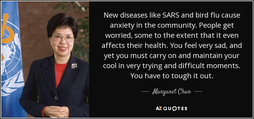 New diseases like SARS and bird flu cause anxiety in the community. People get worried, some to the extent that it even affects their health. You feel very sad, and yet you must carry on and maintain your cool in very trying and difficult moments. You have to tough it out. - Margaret Chan