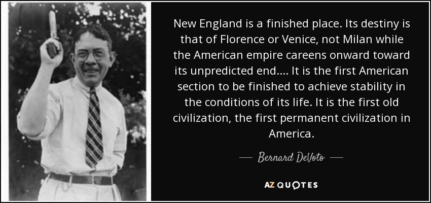 New England is a finished place. Its destiny is that of Florence or Venice, not Milan while the American empire careens onward toward its unpredicted end. . . . It is the first American section to be finished to achieve stability in the conditions of its life. It is the first old civilization, the first permanent civilization in America. - Bernard DeVoto