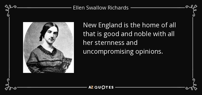 New England is the home of all that is good and noble with all her sternness and uncompromising opinions. - Ellen Swallow Richards