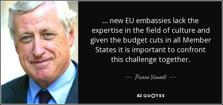 ... new EU embassies lack the expertise in the field of culture and given the budget cuts in all Member States it is important to confront this challenge together. - Pierre Vimont