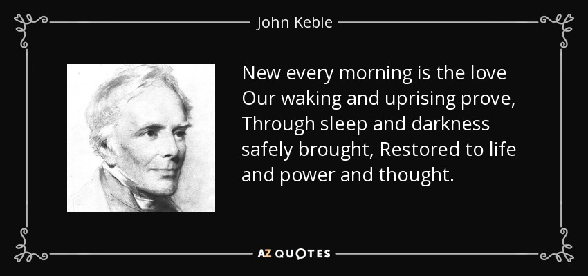 New every morning is the love Our waking and uprising prove, Through sleep and darkness safely brought, Restored to life and power and thought. - John Keble