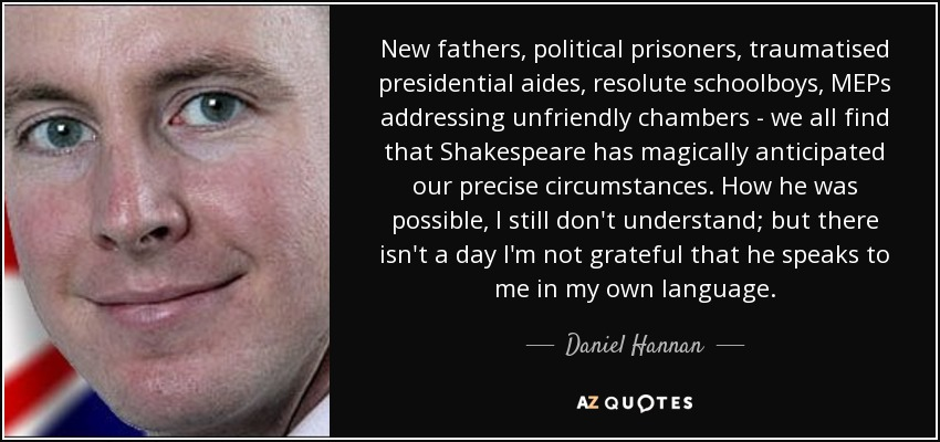 New fathers, political prisoners, traumatised presidential aides, resolute schoolboys, MEPs addressing unfriendly chambers - we all find that Shakespeare has magically anticipated our precise circumstances. How he was possible, I still don't understand; but there isn't a day I'm not grateful that he speaks to me in my own language. - Daniel Hannan