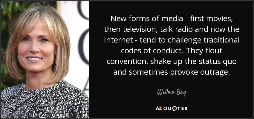 New forms of media - first movies, then television, talk radio and now the Internet - tend to challenge traditional codes of conduct. They flout convention, shake up the status quo and sometimes provoke outrage. - Willow Bay