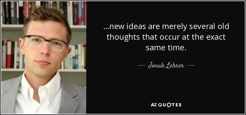 ...new ideas are merely several old thoughts that occur at the exact same time. - Jonah Lehrer