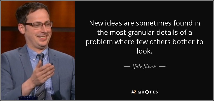 New ideas are sometimes found in the most granular details of a problem where few others bother to look. - Nate Silver