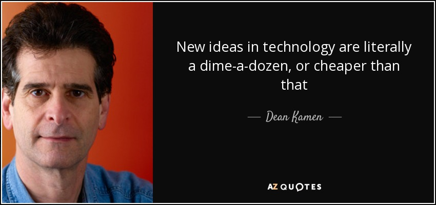 New ideas in technology are literally a dime-a-dozen, or cheaper than that - Dean Kamen