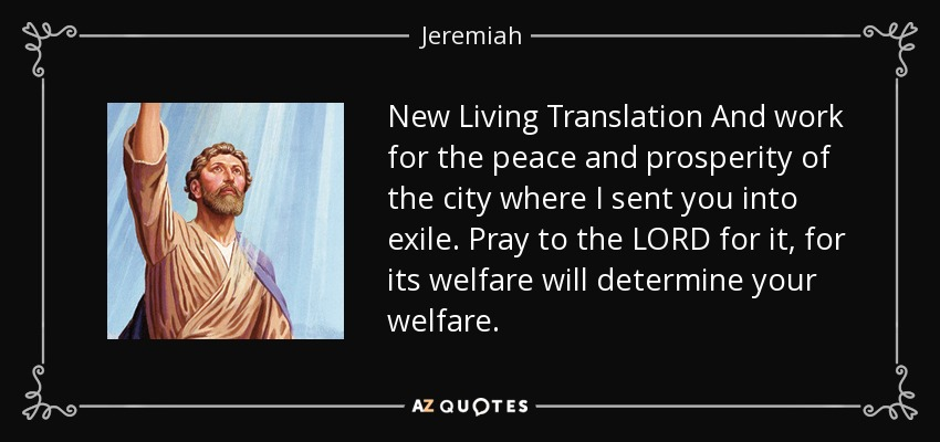 New Living Translation And work for the peace and prosperity of the city where I sent you into exile. Pray to the LORD for it, for its welfare will determine your welfare. - Jeremiah