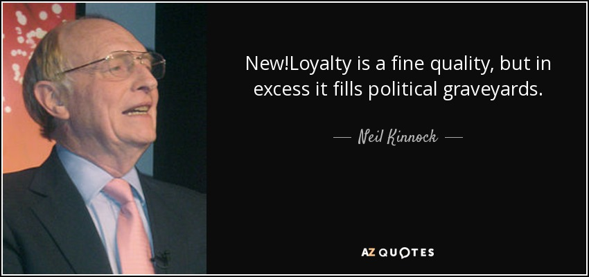 New!Loyalty is a fine quality, but in excess it fills political graveyards. - Neil Kinnock
