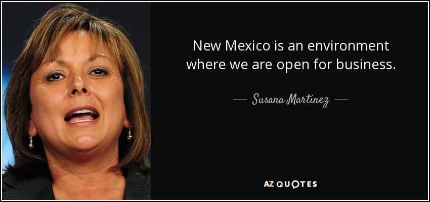 New Mexico is an environment where we are open for business. - Susana Martinez